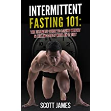 Intermittent Fasting 101: The Ultimate Guide to Losing Weight & Feeling Great with an IF Diet (Fat Loss, Bodybuilding, Build Muscle, Alpha Male, Strength Training, Bodyweight Training, Protein Diet)