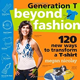 Generation T: Beyond Fashion: 110 T-Shirt Transformations for Pets, Babies, Friends, Your Home, Car, and You!