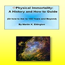 Physical Immortality: A History and How-To Guide: Or How to Live 150 Years and Beyond Audiobook by Martin K. Ettington Narrated by Martin Ettington