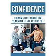 Confidence: Gaining the Confidence You Need to Succeed in Life.: Easy Tips & Tricks on How to become more Self Confident and Gain Creative Confidence (Confidence: ... Person You've Always Wanted to be. Book 1)