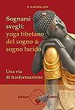Sognarsi svegli: Yoga tibetano del sogno & sogno lucido. Una via di trasformazione