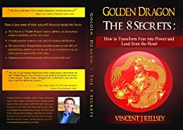 Golden Dragon ~ The 8 Secrets: How to Transform Fear Into Power and Lead From the Heart by [Kellsey , Vincent j]