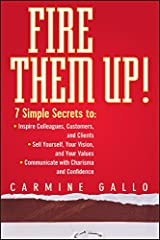 Fire Them Up!: 7 Simple Secrets to: Inspire Colleagues, Customers, and Clients; Sell Yourself, Your Vision, and Your Values; Communicate with Charisma and Confidence Kindle Edition