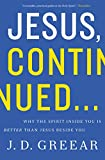 Jesus, Continued...: Why the Spirit Inside You is Better than Jesus Beside You