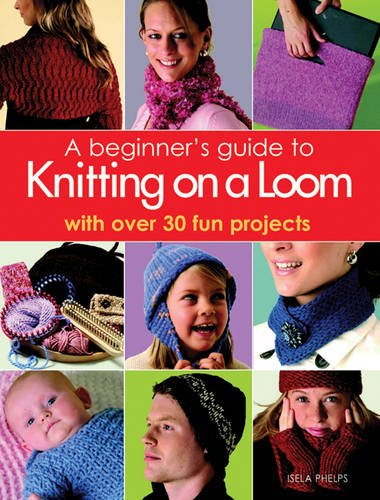 Beginner's Guide to Knitting on a Loom: With Over 30 Fun Projects