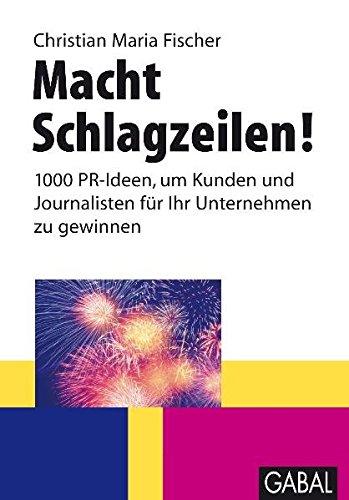 Macht Schlagzeilen!: 1000 PR-Ideen, um Kunden und Journalisten für Ihr Unternehmen zu gewinnen. (Whitebooks)