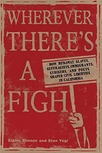 Wherever There's a Fight: How Runaway Slaves, Suffragists, Immigrants, Strikers, and Poets Shaped Civil Liberties in Cal
