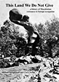 This Land We Do Not Give : A history of Macedonian resistance to foreign Occupation, Seraphinoff, Michael and Stefou, Chris, 1427625298