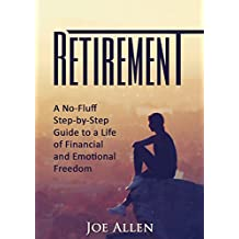 Retirement: A No Fluff, Step-by-Step Guide to a Life of Financial and Emotional Freedom