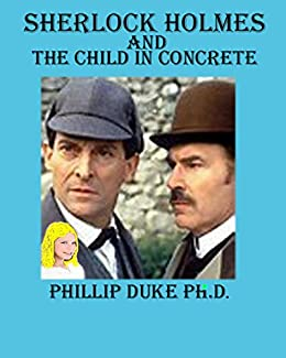 Sherlock Holmes And the Child In Concrete: Master criminal Moriarty sends Sherlock Holmes a challenge. by [Duke, Phillip]