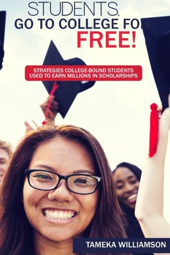 Students, Go to College for FREE: Strategies College-Bound Students Used to Earn Millions in Scholarships