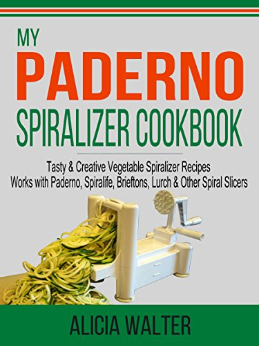 My Paderno Spiralizer Cookbook: Tasty & Creative Vegetable Spiralizer Recipes – Works with Paderno, Spiralife, Brieftons, Lurch & Other Spiral Slicers