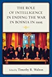 img - for The Role of Intelligence in Ending the War in Bosnia in 1995 book / textbook / text book
