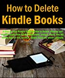HOW TO DELETE KINDLE BOOKS: A Step by Step Picture Guide on How to Delete, Remove and Archive Books From Kindle Paperwhite, Voyage, Oasis, Fire HD, Kindle App for iOS, Android, Kindle Cloud etc