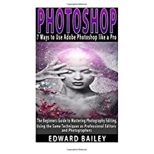 Photoshop: 7 Ways to Use Adobe Photoshop like a Pro: The Beginners Guide to Mastering Photography Editing, Using the Same Techniques as Professional Editors and Photographers