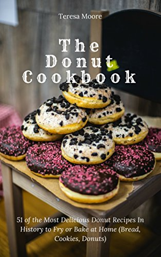 The Donut Cookbook: 51 of the Most Delicious Donut Recipes In History to Fry or Bake at Home (Bread, Cookies, Donuts) (Quick and Easy Natural Food Book 9) by Teresa   Moore