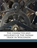 The Character and Influence of the Indian Trade in Wisconsin, Frederick Jack Turner and Frederick Jackson Turner, 1149304006