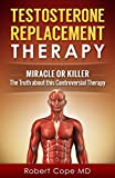 Testosterone Replacement Therapy - Miracle or Killer: The Truth about this Controversial Therapy