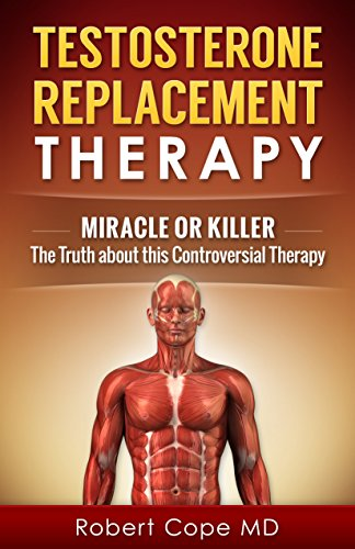 (Testosterone Replacement Therapy - Miracle or Killer: The Truth about this Controversial Therapy )