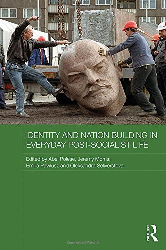 Identity and Nation Building in Everyday Post-Socialist Life (Routledge Contemporary Russia and Eastern Europe Series)