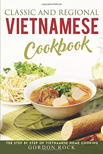 Classic and Regional Vietnamese Cookbook: The Step by Step of Vietnamese Home Cooking by Gordon Rock