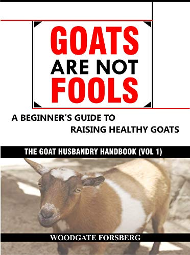 GOATS ARE NOT FOOLS: A Beginner's Guide to Raising Healthy Goats (The Goat Husbandry Handbook Book 1) by [Forsberg, Woodgate, Oyenekan, Oluwafemi]