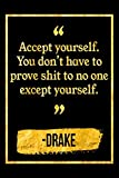 Accept Yourself. You Don't Have To Prove Shit To No One Except Yourself: Black and Gold Drake Quote Notebook