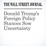 Donald Trump's Foreign Policy Stances Sow Uncertainty | Carol E. Lee,Damian Paletta