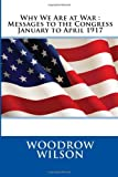 Why We Are at War : Messages to the Congress January to April 1917, Woodrow Woodrow Wilson, 1495383679