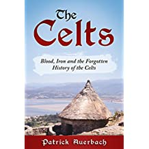 The Celts: Blood, Iron and the Forgotten History of the Celts