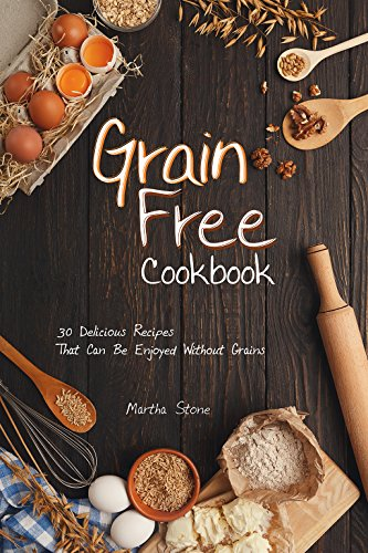 Grain Free Cookbook: 30 Delicious Recipes That Can Be Enjoyed Without Grains by Martha Stone