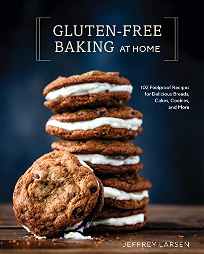 Gluten-Free Baking At Home: 102 Foolproof Recipes for Delicious Breads, Cakes, Cookies, and More by Jeffrey Larsen