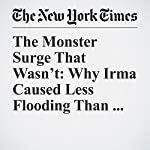 The Monster Surge That Wasn't: Why Irma Caused Less Flooding Than Expected | Henry Fountain,Brad Plumer
