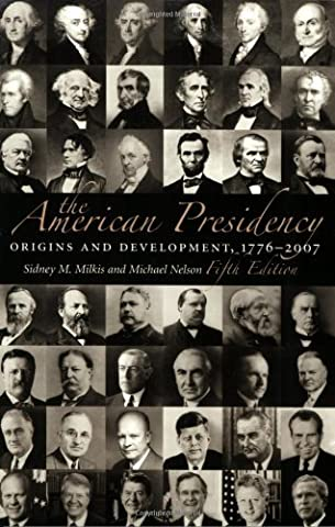 The American Presidency: Origins and Development, 1776-2007 (American Presidency (CQ)) by Sidney M. Milkis (Milkis And Nelson)
