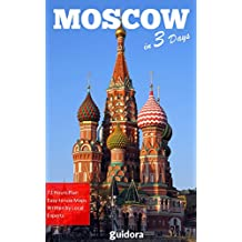 Moscow in 3 Days (Travel Guide 2018):Enjoy the Best Things to Do in Moscow, Russia: Best places to stay, restaurants to go, sights to see and many useful tips to save time and money in Moscow.