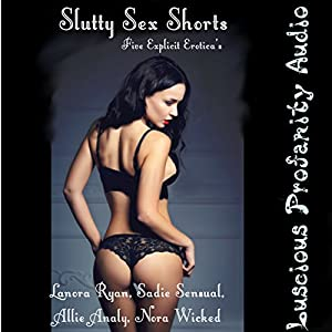 Slutty Sex Shorts: 5 Explicit Eroticas Audiobook