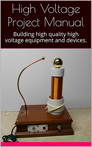 High Voltage Project Manual: Building  high quality high voltage equipment and devices. (High Voltage Experimenters Series Book 1)
