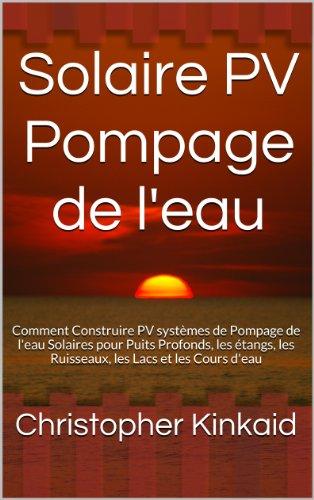 Solaire PV Pompage de l'eau: Comment Construire PV systèmes de Pompage de l'eau Solaires pour Puits Profonds, les étangs, les Ruisseaux, les Lacs et les Cours d'eau (French Edition)