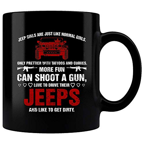 Jeep Girls Are Just Like Normal Girls Only Prettier With Tattoos And Curves More Fun Can Shoot A Gun Love To Drive Their Jeeps And Like To Get Dirty Mug, Jeeps Mug, Funny Mug, Funny Gift For Her