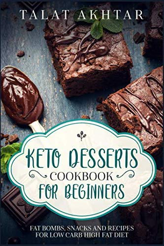 KETO DESSERTS COOKBOOK FOR BEGINNERS ; FAT BOMBS, SNACKS AND RECIPES FOR LOW CARB HIGH FAT DIET by TALAT AKHTAR