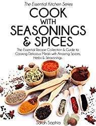 Cook With Seasonings and Spices: The Essential Recipe Collection & Guide to Cooking Delicious Meals with Amazing Spices, Herbs, & Seasonings (Essential Kitchen Series Book 21)