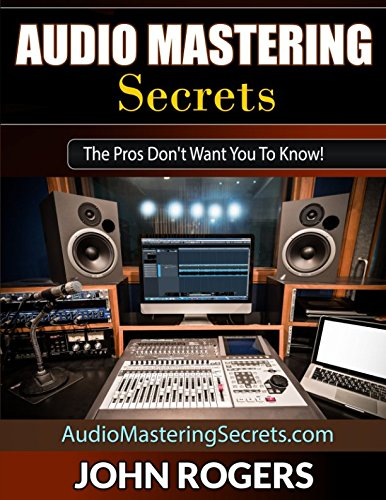 Audio Mastering Secrets: The Pros Don't Want You To Know! Audio Mixing Book
