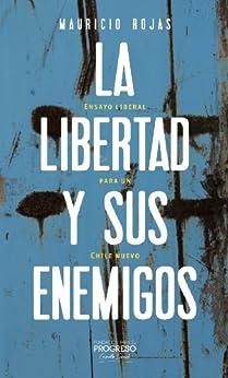 La libertad y sus enemigos: Ensayos liberales para un Chile nuevo (Spanish Edition) por [Rojas, Mauricio]