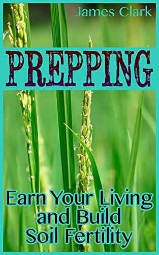 Prepping: Earn Your Living and Build Soil Fertility: (Prepper's Garden, Prepper's Guide) by [Clark, James ]