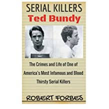 Serial Killers: Ted Bundy - The Crimes and Life of One of America's Most Infamous and Blood Thirsty