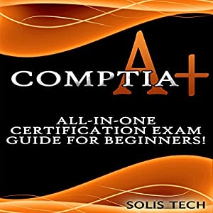 CompTIA A+: All-in-One Certification Exam Guide for Beginners! Audiobook