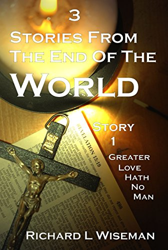3 Stories From The End Of The World: Greater Love Hath No Man by [Wiseman, Richard L]
