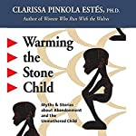 Warming the Stone Child: Myths and Stories about Abandonment and the Unmothered Child | Clarissa Pinkola Estes