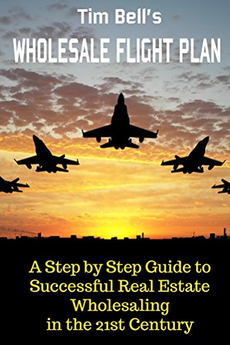 Tim Bell's Wholesale Flight Plan: A Step by Step Guide to Successful Real Estate Wholesaling in the 21st Century ()