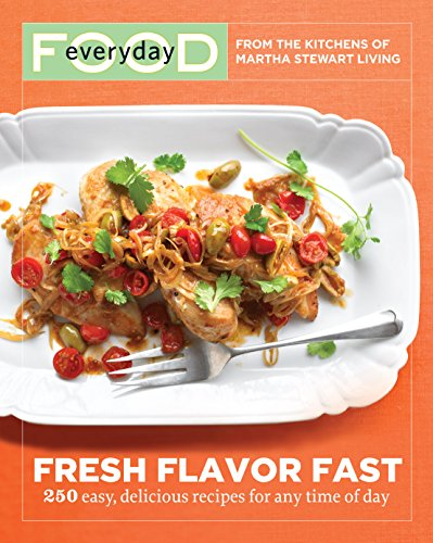 Everyday Food: Fresh Flavor Fast: 250 Easy, Delicious Recipes for Any Time of Day (Everyday Food (Clarkson Potter)) by Martha Stewart Living Magazine